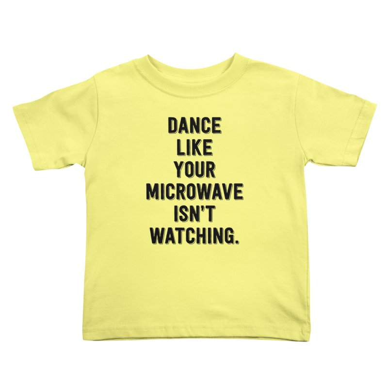 Dance Like Your Microwave Isn't Watching Kids Toddler T-Shirt by megatrip's Artist Shop