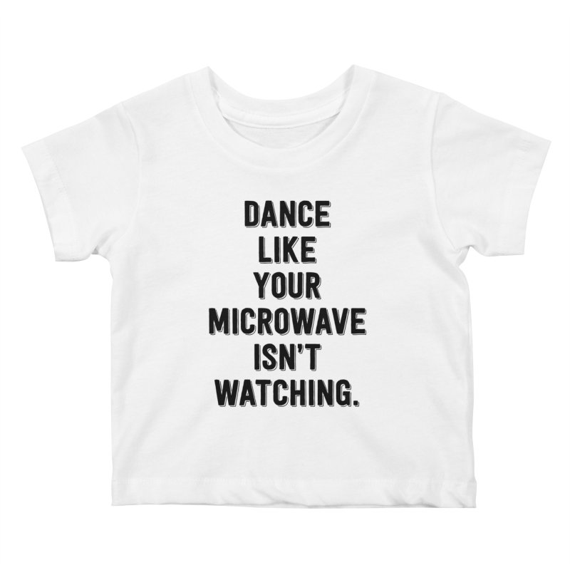 Dance Like Your Microwave Isn't Watching Kids Baby T-Shirt by megatrip's Artist Shop
