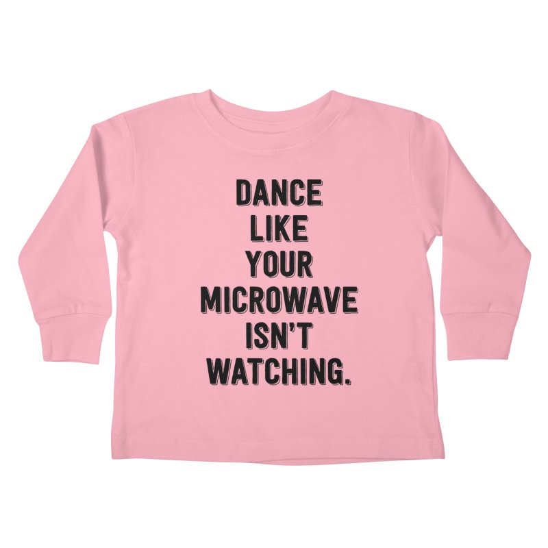 Dance Like Your Microwave Isn't Watching Kids Toddler Longsleeve T-Shirt by megatrip's Artist Shop