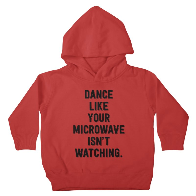 Dance Like Your Microwave Isn't Watching Kids Toddler Pullover Hoody by megatrip's Artist Shop