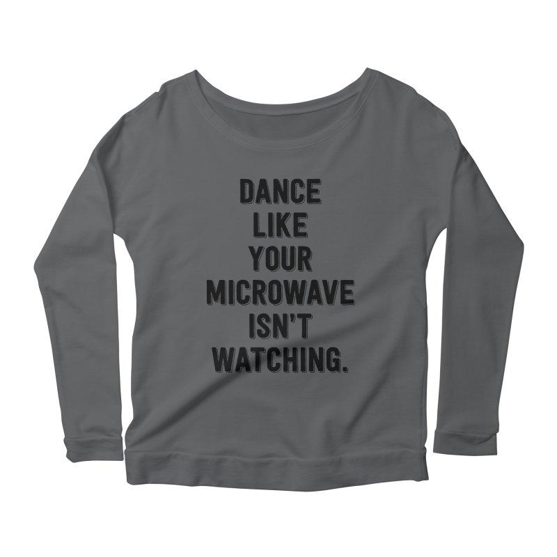 Dance Like Your Microwave Isn't Watching Women's Longsleeve Scoopneck  by megatrip's Artist Shop