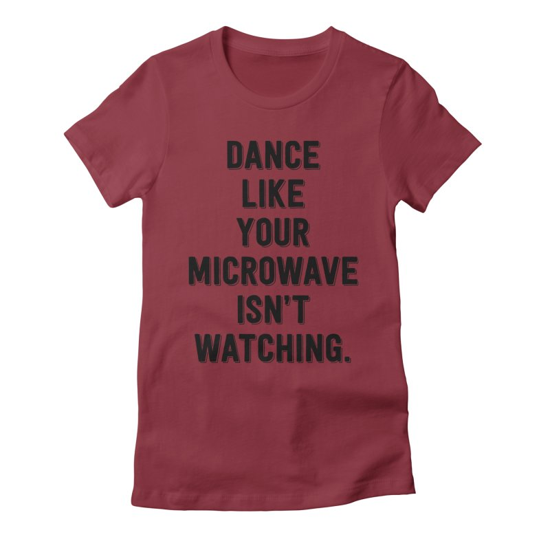Dance Like Your Microwave Isn't Watching Women's Fitted T-Shirt by megatrip's Artist Shop
