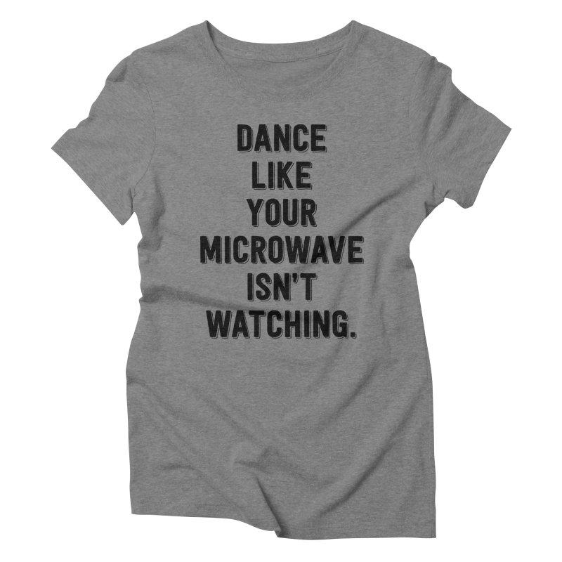 Dance Like Your Microwave Isn't Watching Women's Triblend T-shirt by megatrip's Artist Shop
