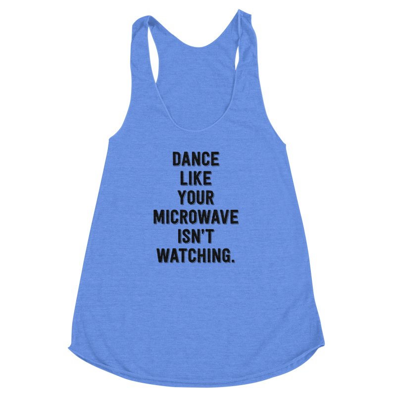 Dance Like Your Microwave Isn't Watching Women's Racerback Triblend Tank by megatrip's Artist Shop