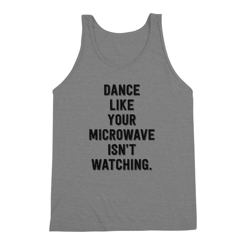 Dance Like Your Microwave Isn't Watching Men's Triblend Tank by megatrip's Artist Shop