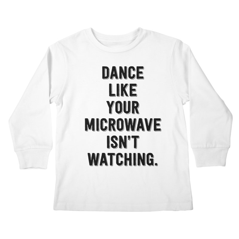 Dance Like Your Microwave Isn't Watching Kids Longsleeve T-Shirt by megatrip's Artist Shop