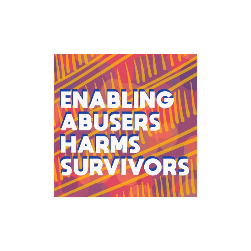 Enabling Abusers Harms Survivors by Shirts and Things by Mensen