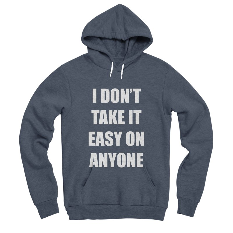 I don't take it easy on anyone Women's Sponge Fleece Pullover Hoody by THE STREETS