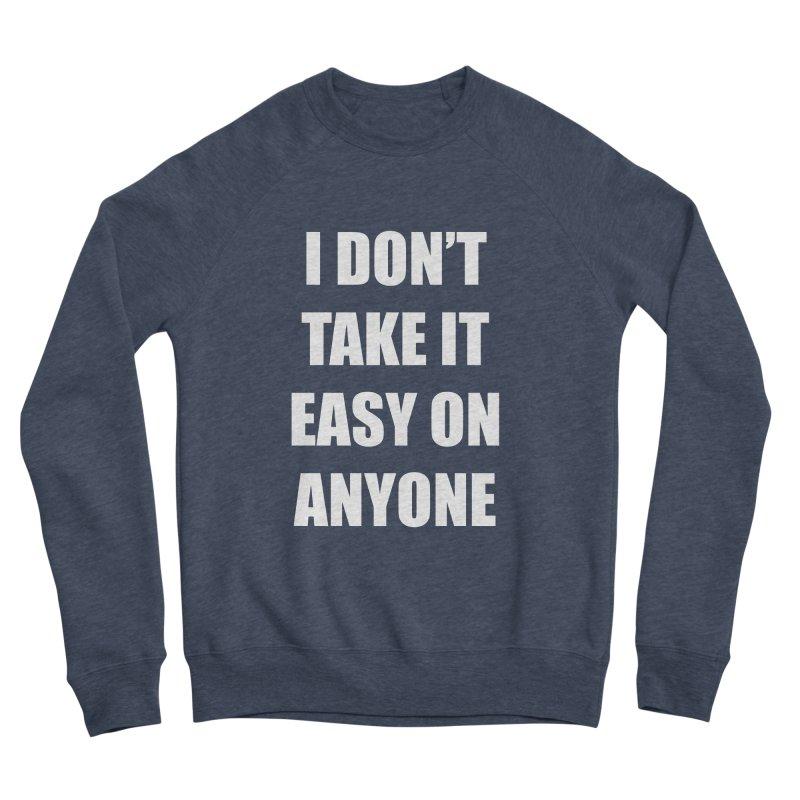 I don't take it easy on anyone Women's Sponge Fleece Sweatshirt by THE STREETS