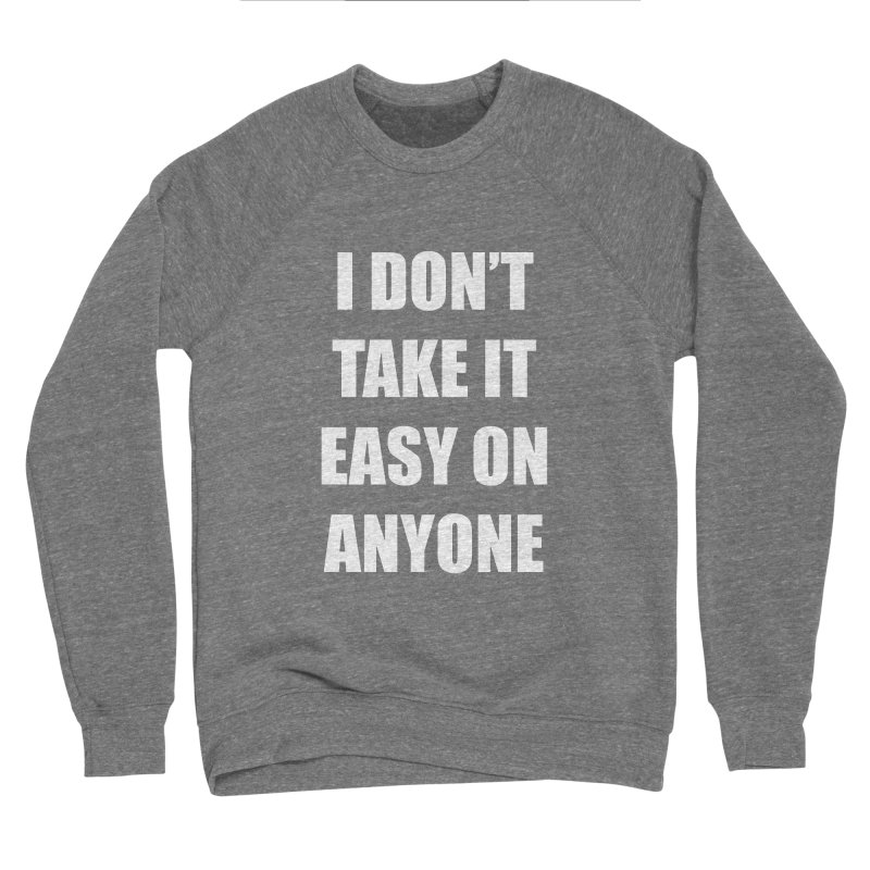 I don't take it easy on anyone Women's Sponge Fleece Sweatshirt by THE STREETS