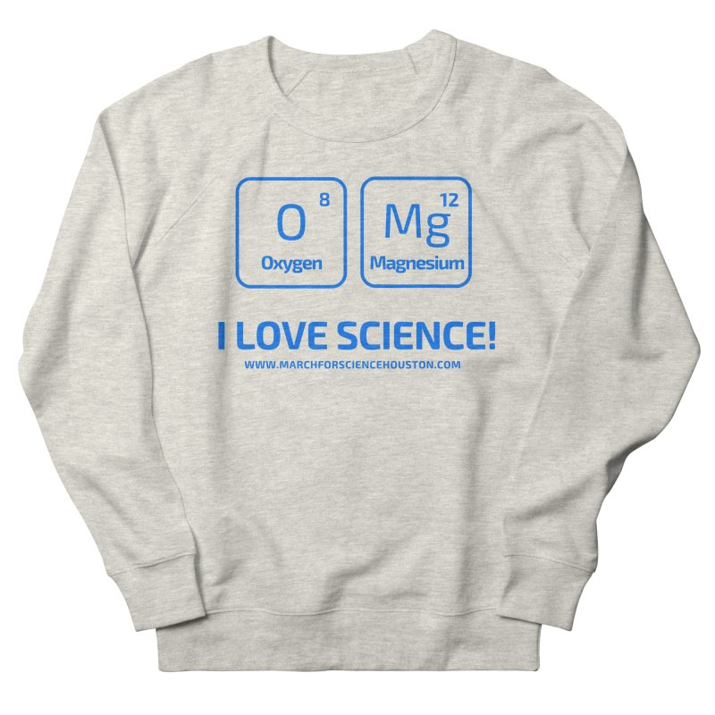 O Mg I love science! Women's French Terry Sweatshirt by March for Science Houston