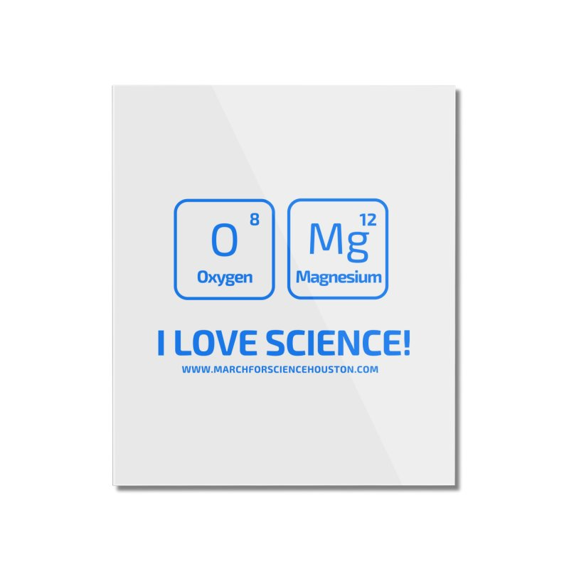 O Mg I love science! Home Mounted Acrylic Print by March for Science Houston