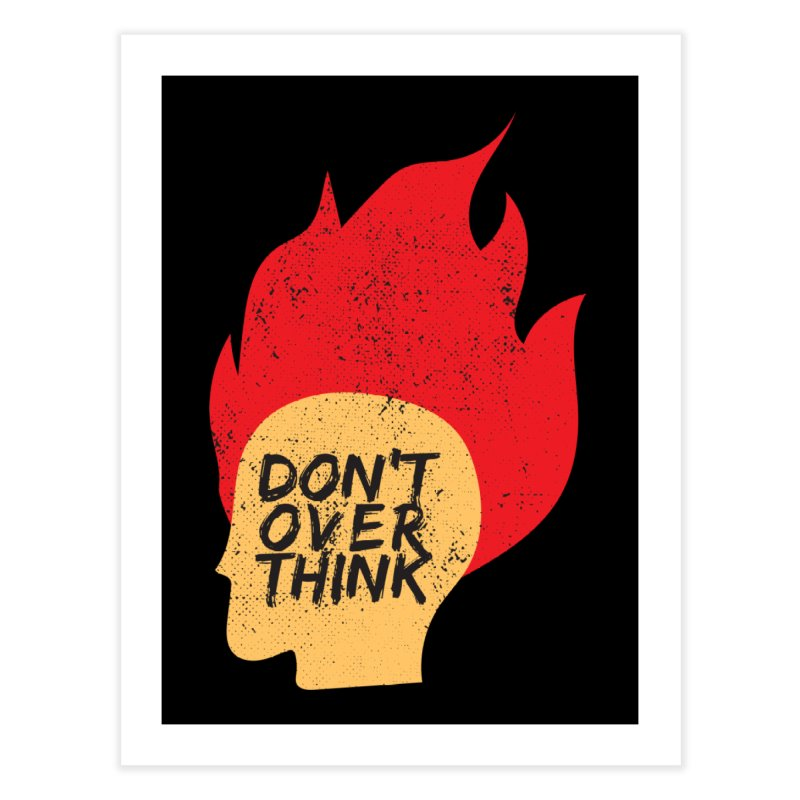 Don't Overthink Home Fine Art Print by mhacksi's Artist Shop