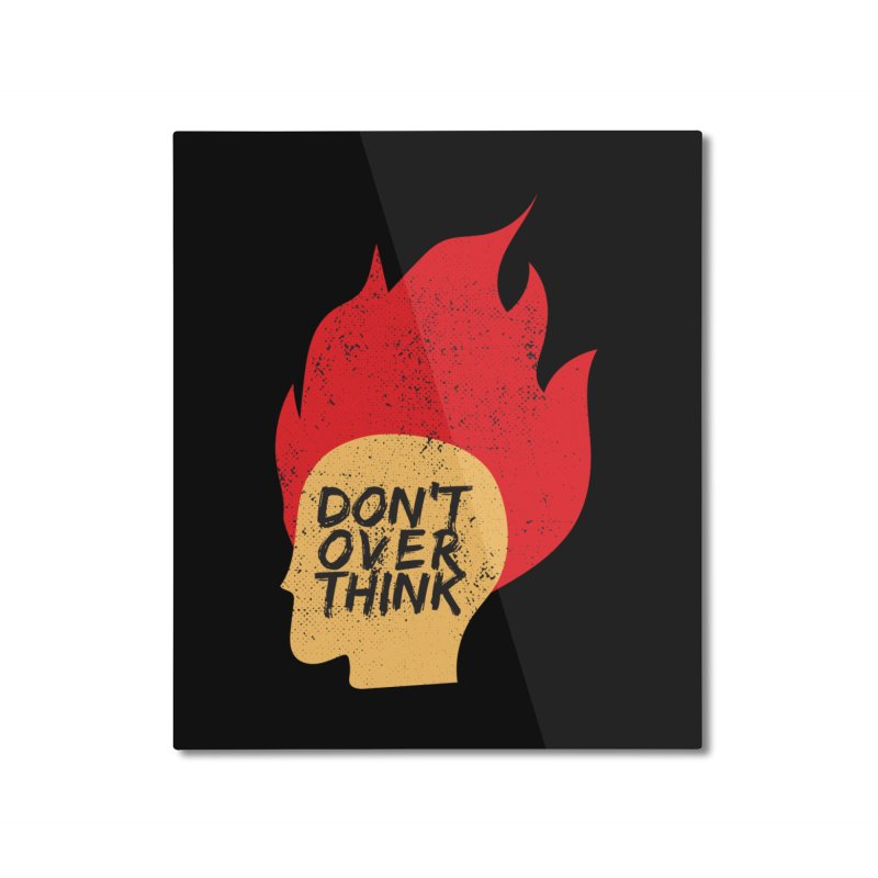 Don't Overthink Home Mounted Aluminum Print by mhacksi's Artist Shop