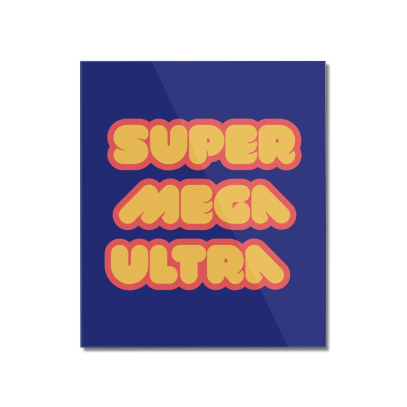Super Mega Ultra Home Mounted Acrylic Print by mhacksi's Artist Shop