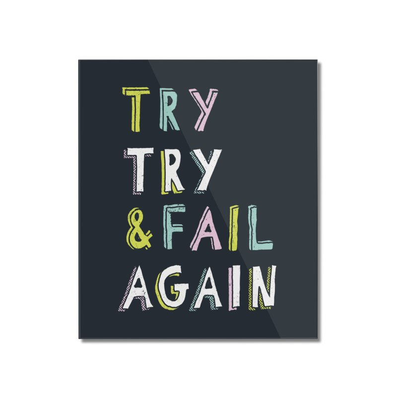 Try & Fail, Try Again Home Mounted Acrylic Print by MidnightCoffee