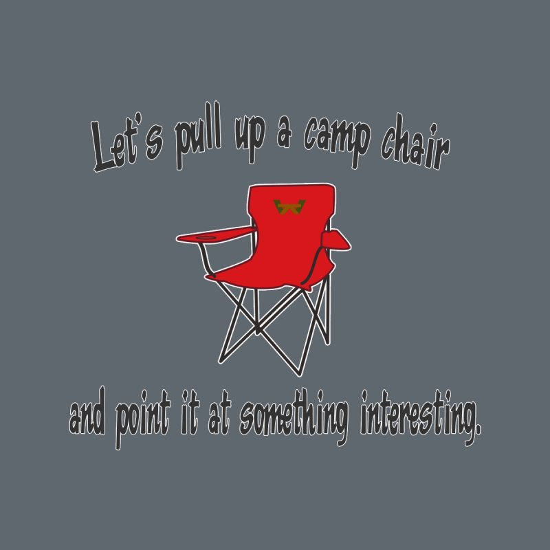 Let's pull up a camp chair and point it at something interesting by Mightywombat's Artist Shop