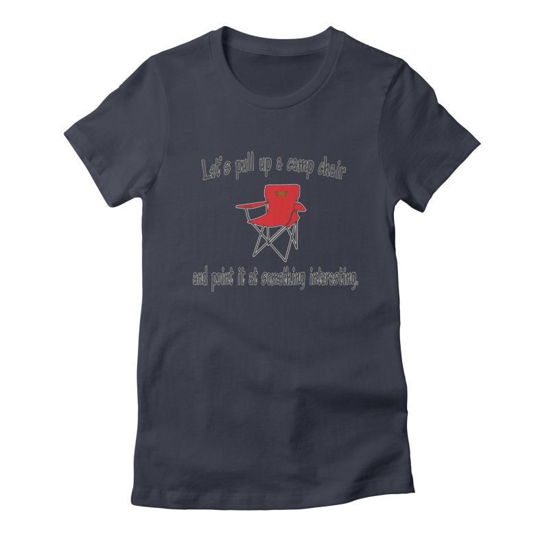 Let's pull up a camp chair and point it at something interesting Women's Fitted T-Shirt by Mightywombat's Artist Shop
