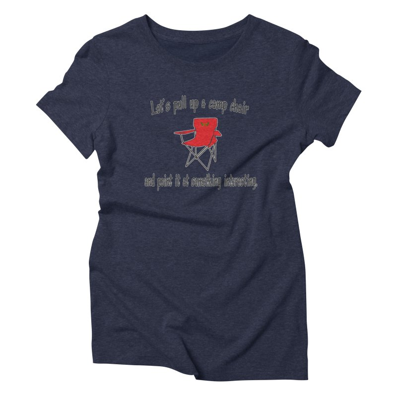 Let's pull up a camp chair and point it at something interesting Women's Triblend T-Shirt by Mightywombat's Artist Shop