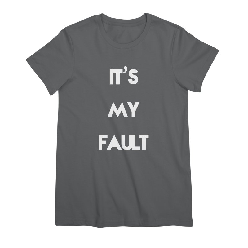 IT'S MY FAULT- Women's Premium T-Shirt by mikeborgia's Artist Shop