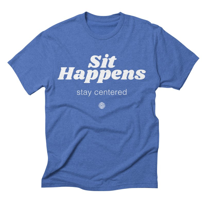 Sit Happens. Stay Centered. in Men's Triblend T-Shirt Blue Triblend by Support Community Meditation on Mind Oasis
