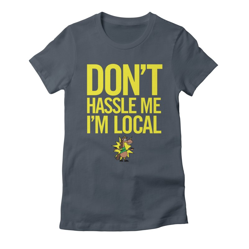 Don't Hassle Me I'm Local Women's T-Shirt by FOH55