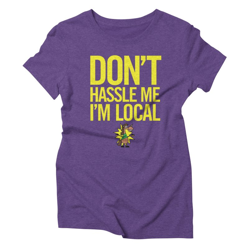 Don't Hassle Me I'm Local Women's Triblend T-Shirt by FOH55