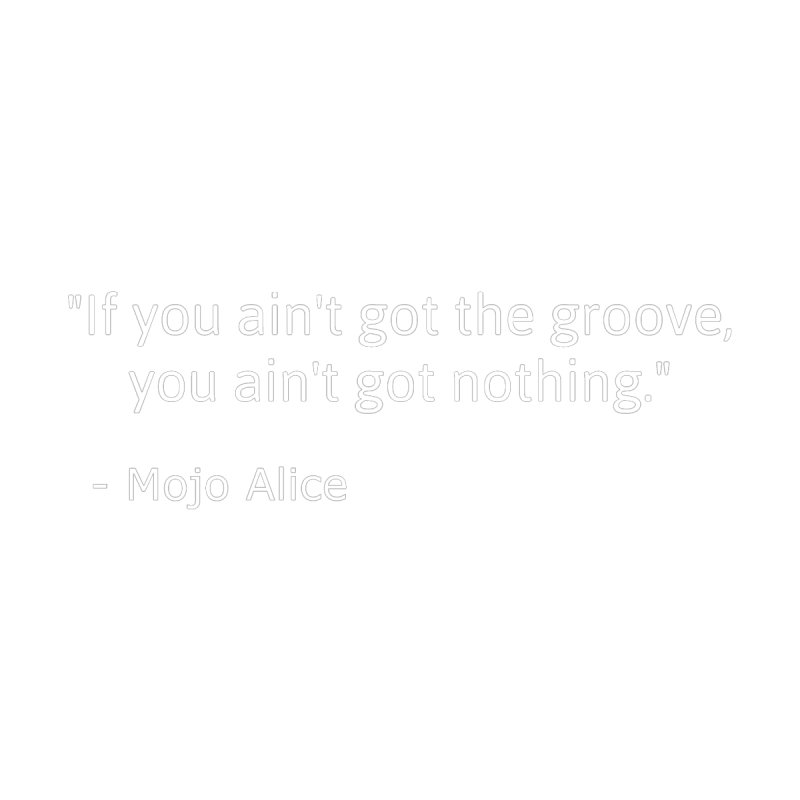 """""""If you ain't got the groove, you ain't got nothing""""   by Mojo Alice Merch"""