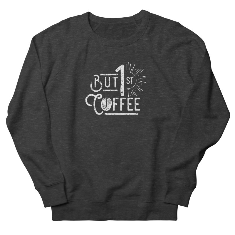 But First Coffee - White Women's Sweatshirt by moniquemodern's Artist Shop