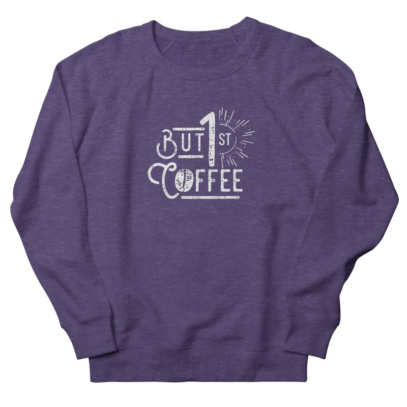 But First Coffee - White Men's French Terry Sweatshirt by moniquemodern's Artist Shop