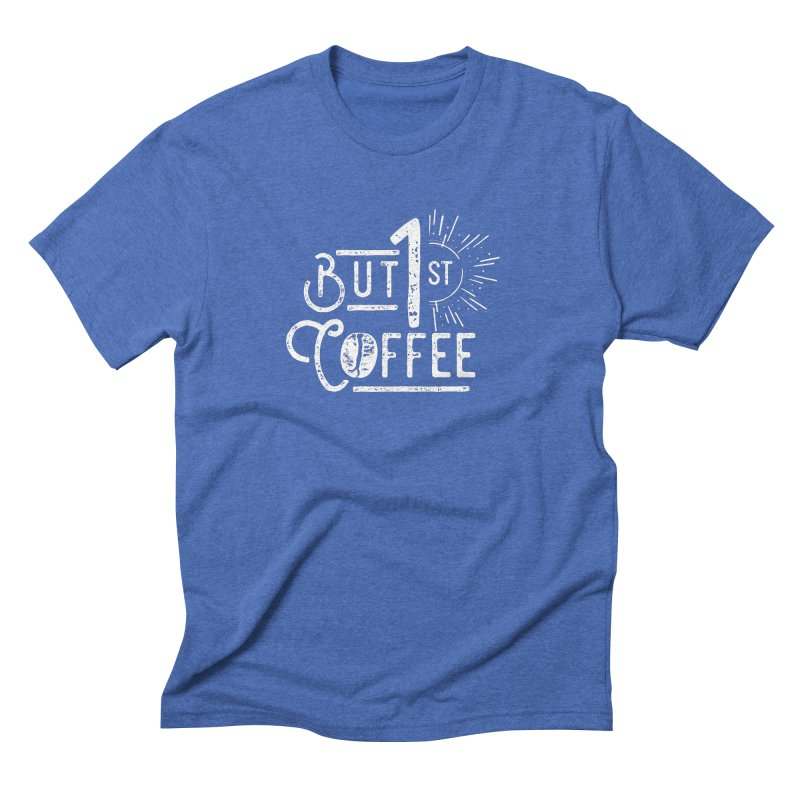 But First Coffee - White Men's Triblend T-shirt by moniquemodern's Artist Shop