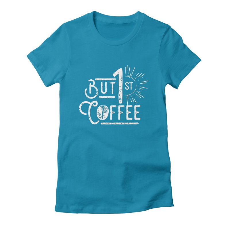 But First Coffee - White Women's Fitted T-Shirt by moniquemodern's Artist Shop
