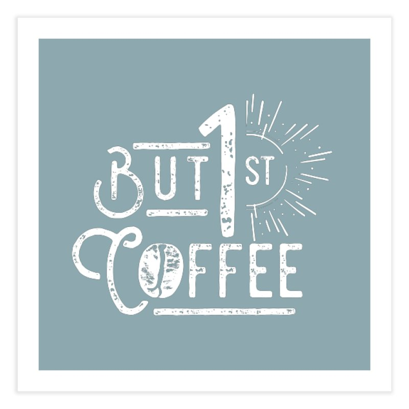 But First Coffee - White Home Fine Art Print by moniquemodern's Artist Shop