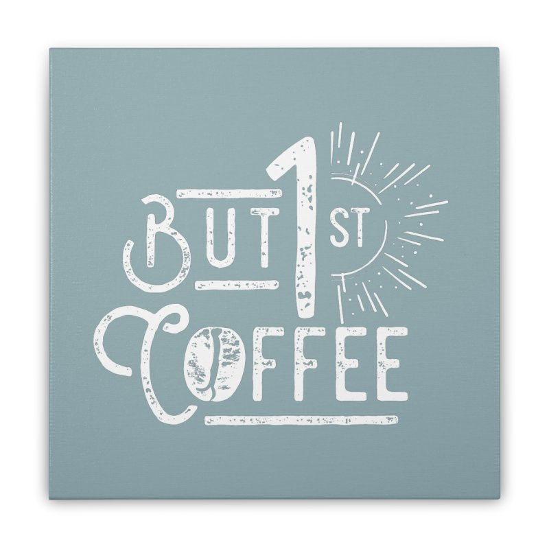 But First Coffee - White Home Stretched Canvas by moniquemodern's Artist Shop