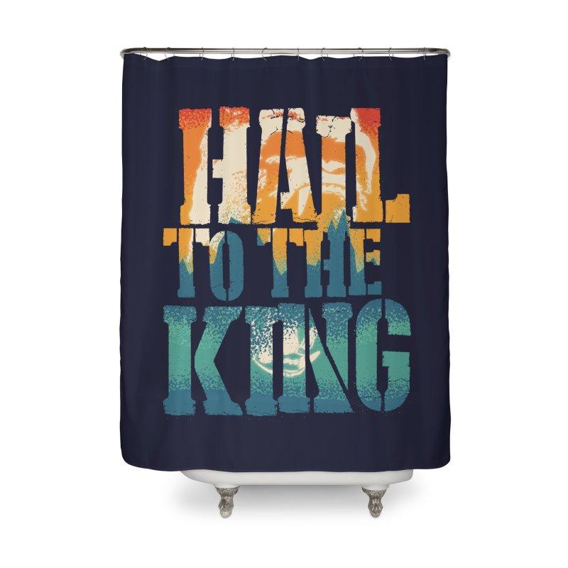 Hail To The King Home Shower Curtain by monsieurgordon's Artist Shop