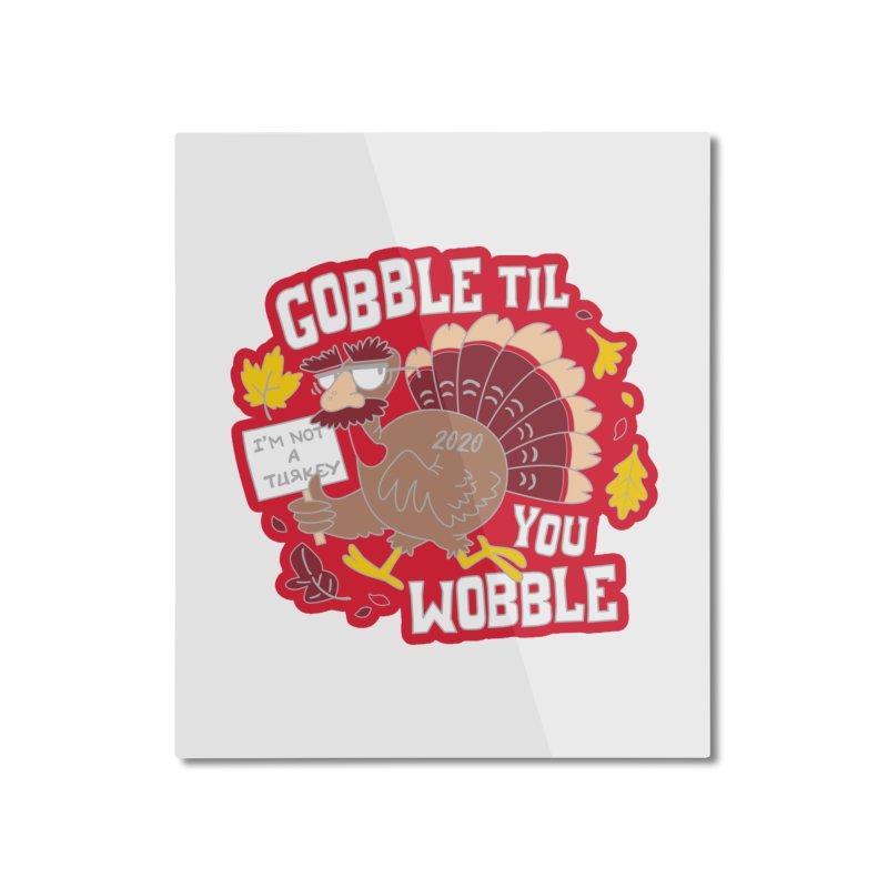 Gobble Til You Wobble Home Mounted Aluminum Print by Moon Joggers's Artist Shop