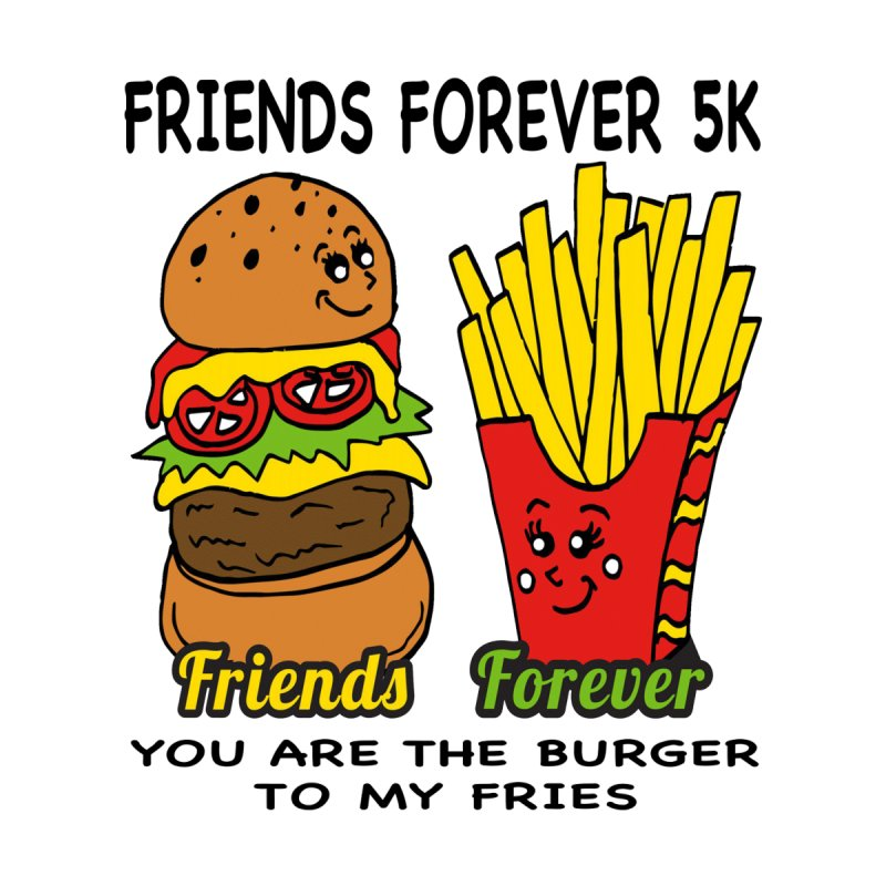 Friends Forever 5K - You Are The Burger to My Fries by moonjoggers's Artist Shop