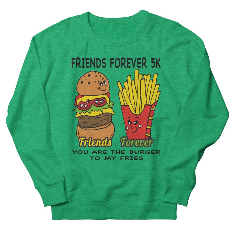 Friends Forever 5K - You Are The Burger to My Fries Women's Sweatshirt by moonjoggers's Artist Shop