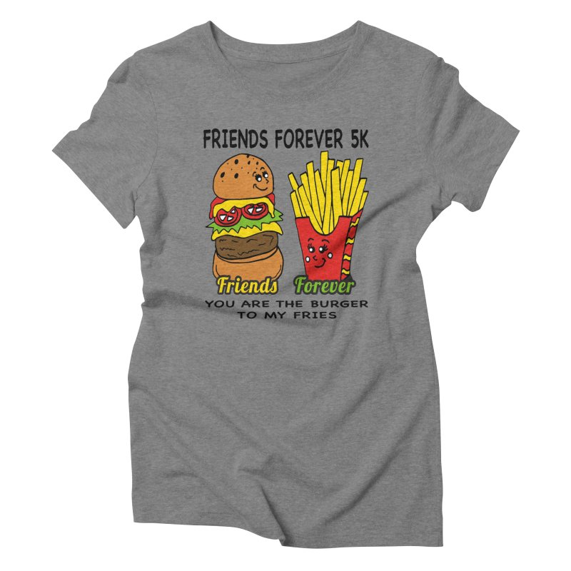 Friends Forever 5K - You Are The Burger to My Fries Women's Triblend T-Shirt by moonjoggers's Artist Shop