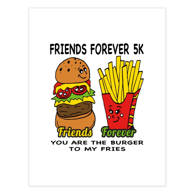 Friends Forever 5K - You Are The Burger to My Fries Home Fine Art Print by moonjoggers's Artist Shop