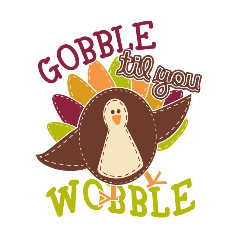 Gobble Til You Wobble by moonjoggers's Artist Shop