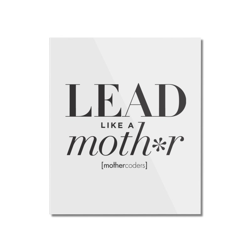 Lead Like A Moth*r Home Mounted Acrylic Print by MotherCoders Online Store