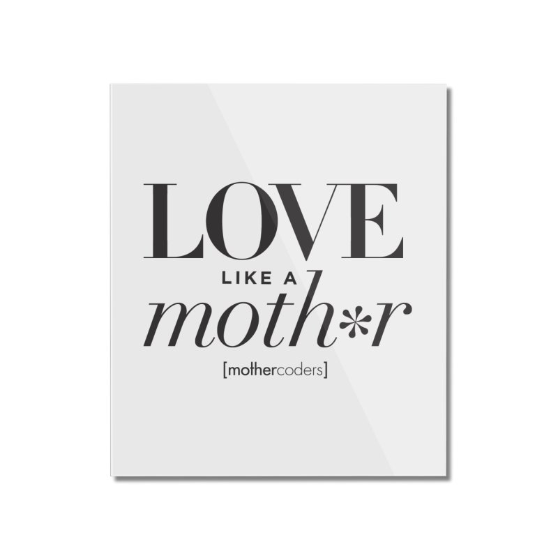 Love Like A Moth*r Home Mounted Acrylic Print by MotherCoders Online Store