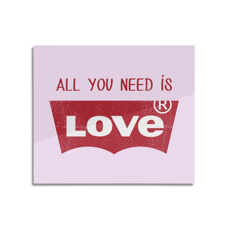All you need is LOVE ® Home Mounted Aluminum Print by mrdelman's Artist Shop
