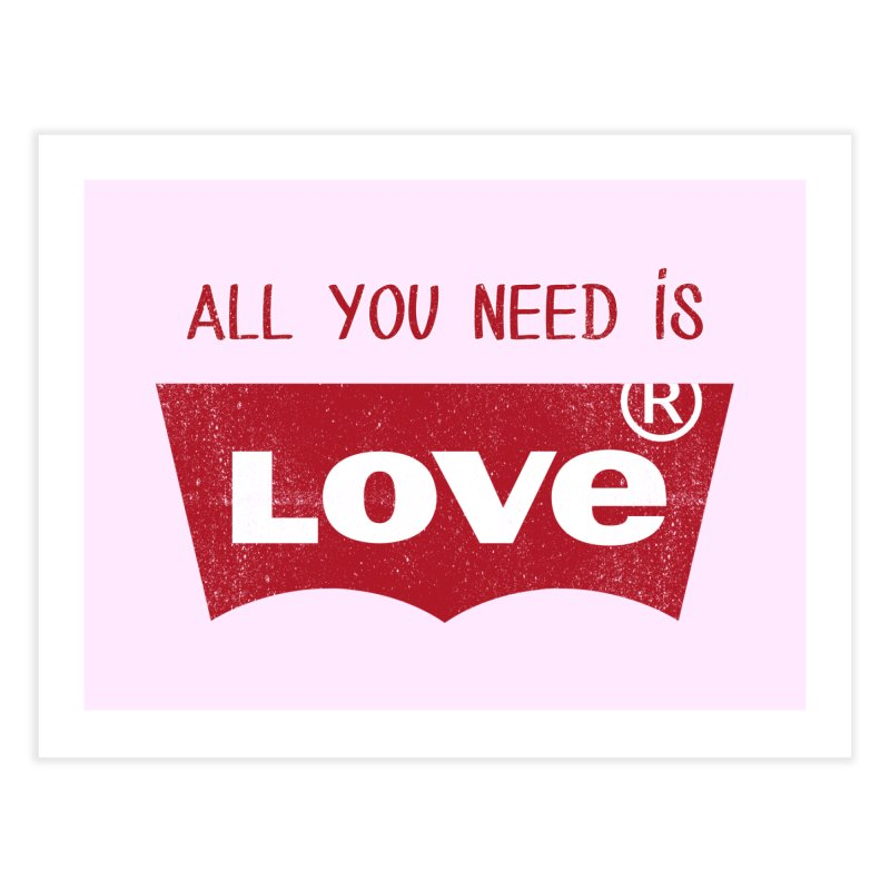 All you need is LOVE ® Home Fine Art Print by mrdelman's Artist Shop