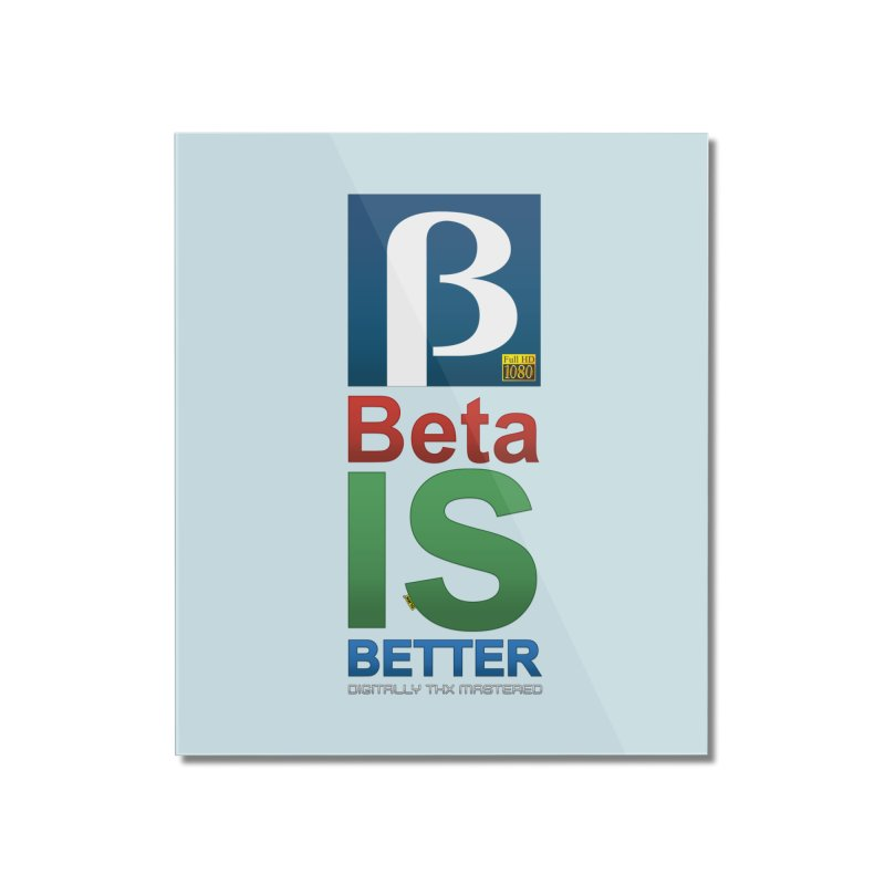 BETA IS BETTER Home Mounted Acrylic Print by mrdelman's Artist Shop