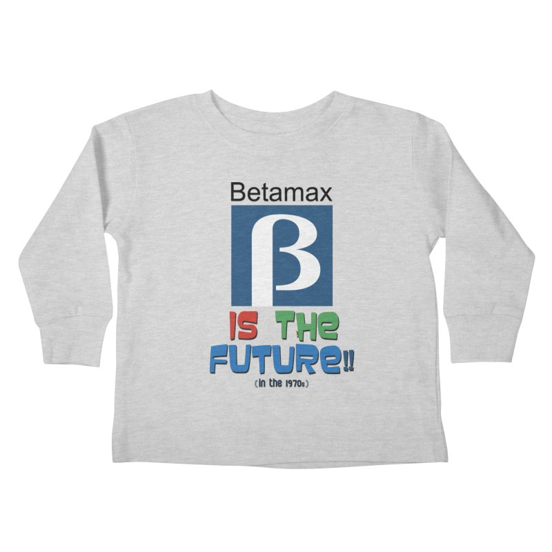 Betamax is the future!! (in the 70s) Kids Toddler Longsleeve T-Shirt by mrdelman's Artist Shop