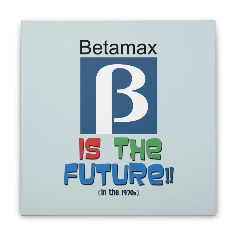Betamax is the future!! (in the 70s) Home Stretched Canvas by mrdelman's Artist Shop