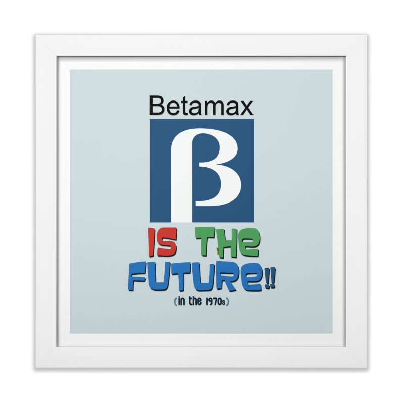 Betamax is the future!! (in the 70s) Home Framed Fine Art Print by mrdelman's Artist Shop