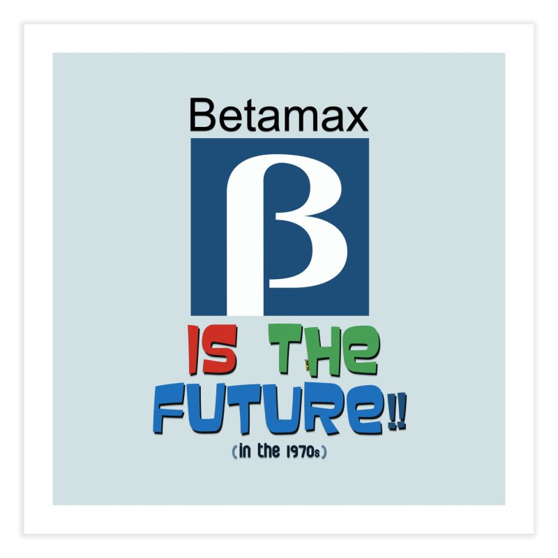 Betamax is the future!! (in the 70s) Home Fine Art Print by mrdelman's Artist Shop
